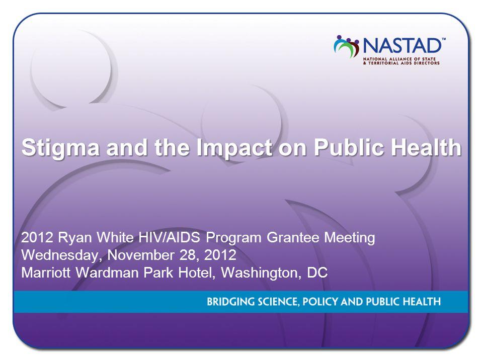 Stigma and the Impact on Public Health 2012 Ryan White HIV/AIDS Program Grantee Meeting Wednesday, November 28, 2012 Marriott Wardman Park Hotel, Wash