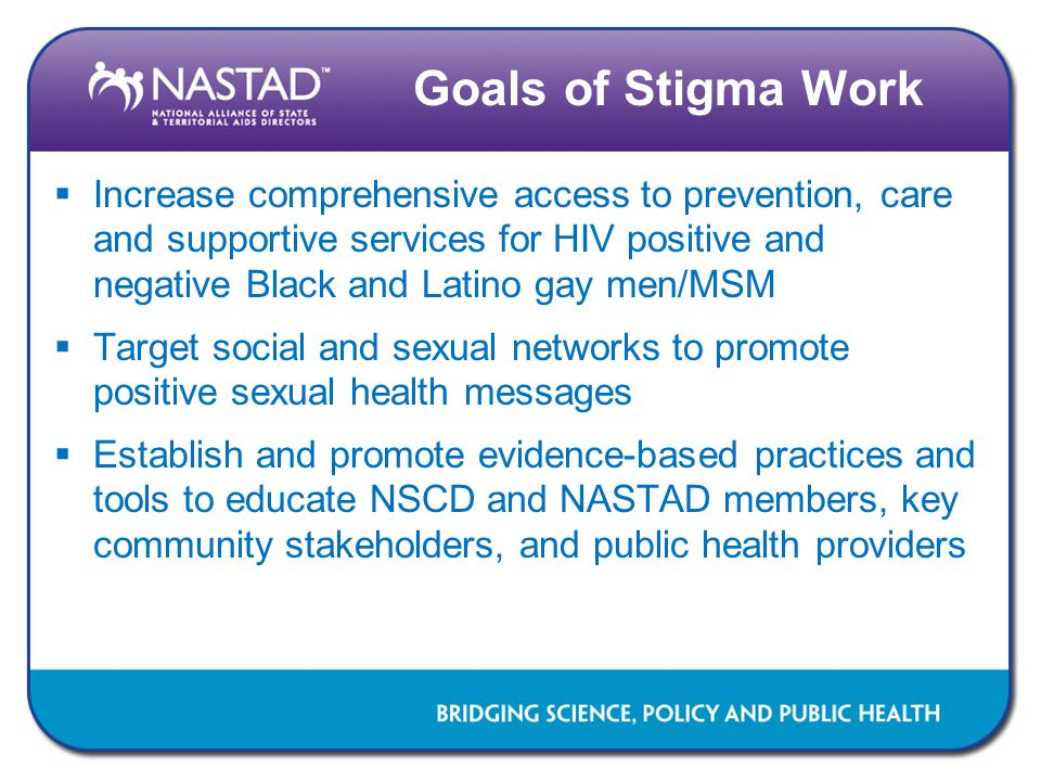 Goals of Stigma Work  Increase comprehensive access to prevention, care and supportive services for HIV positive and negative Black and Latino gay me