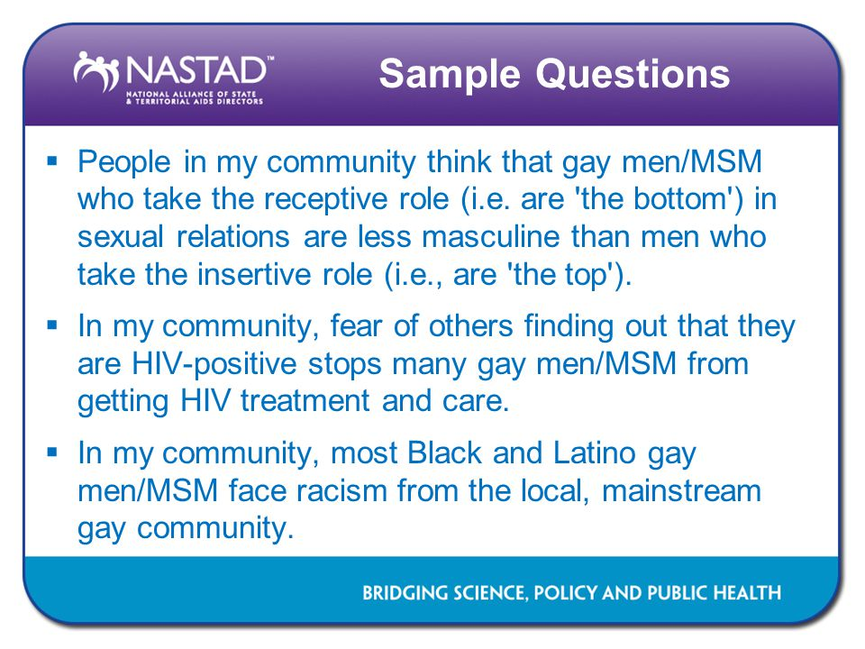 Sample Questions  People in my community think that gay men/MSM who take the receptive role (i.e. are 'the bottom') in sexual relations are less masc