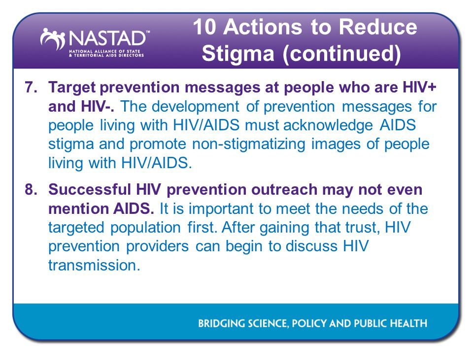 7.Target prevention messages at people who are HIV+ and HIV-. The development of prevention messages for people living with HIV/AIDS must acknowledge