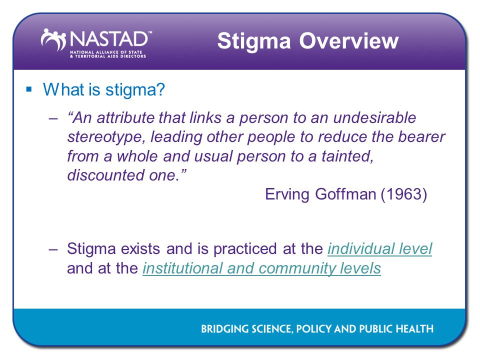 Development of the Stigma Survey  Stigma survey items were developed by the NASTAD staff, with the input from consultants –Focus group and interview data from NASTAD's work with Black & Latino MSM was reviewed –Related measures, including the Kessler (1999) stigma scale and Herek & Glunt (1995) internalized homophobia scale, were drawn upon –Expert review and input  The survey was piloted with two jurisdictions (n=56) during October 2011 –Survey was refined based on the pilot data