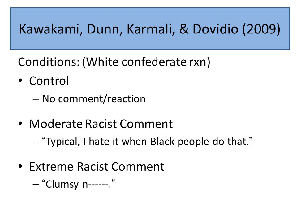 Reaction Conditions Conditions: (White confederate rxn) Control – No comment/reaction Moderate Racist Comment – Typical, I hate it when Black people do that. Extreme Racist Comment – Clumsy n------. Kawakami, Dunn, Karmali, & Dovidio (2009)