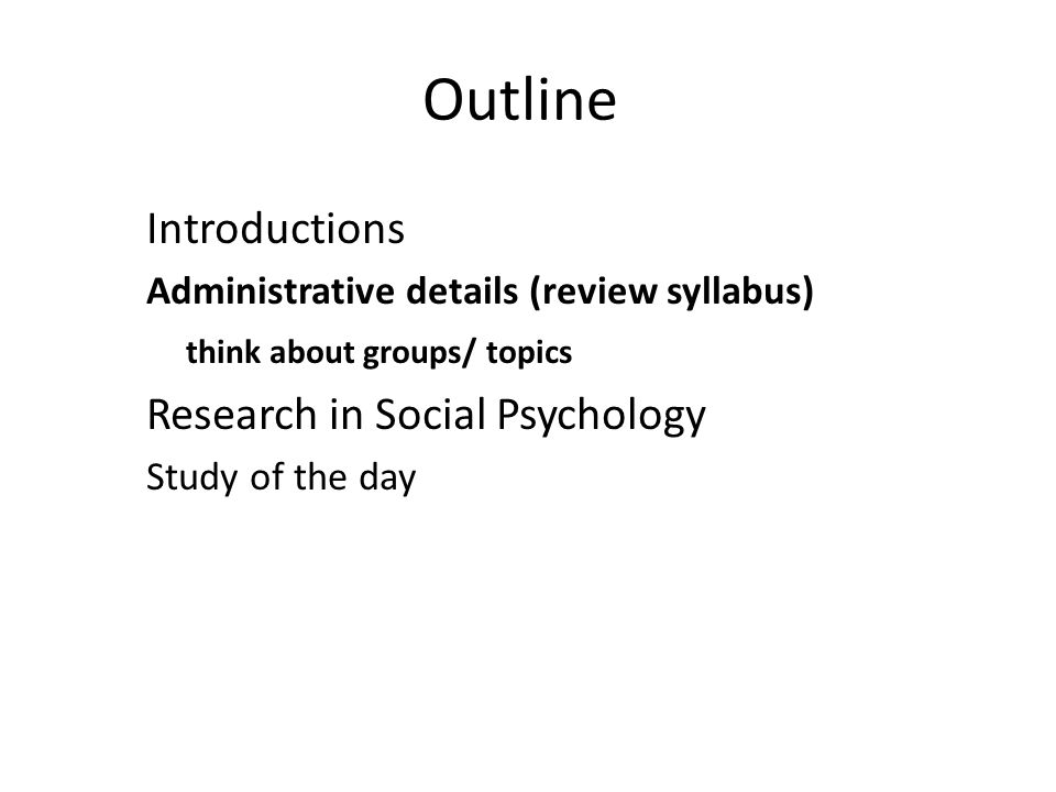 Outline Introductions Administrative details (review syllabus) think about groups/ topics Research in Social Psychology Study of the day