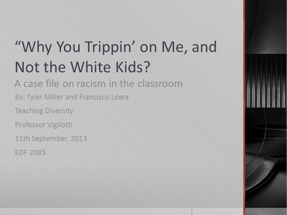 """""""Why You Trippin' on Me, and Not the White Kids? A case file on racism in the classroom By: Tyler Miller and Francisco Loera Teaching Diversity Profes"""