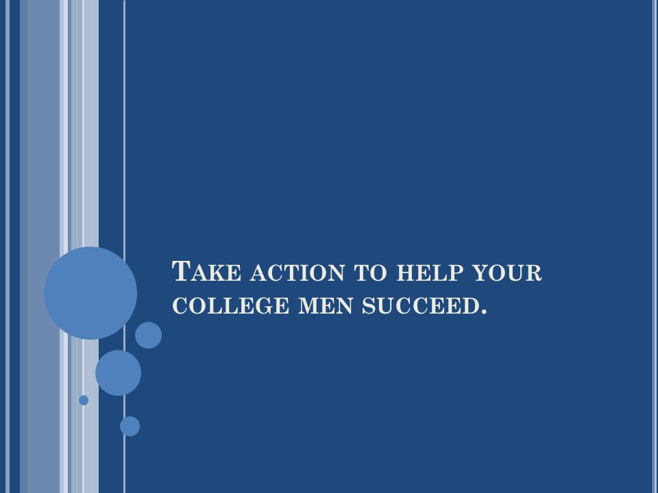 T AKE ACTION TO HELP YOUR COLLEGE MEN SUCCEED.