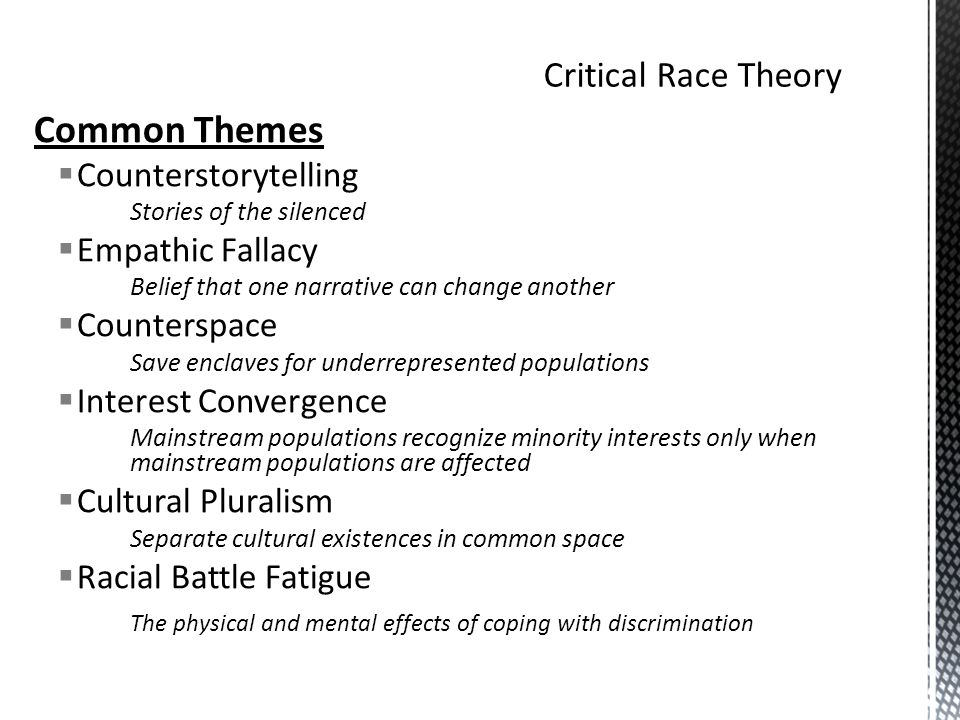 Common Themes  Counterstorytelling Stories of the silenced  Empathic Fallacy Belief that one narrative can change another  Counterspace Save enclaves for underrepresented populations  Interest Convergence Mainstream populations recognize minority interests only when mainstream populations are affected  Cultural Pluralism Separate cultural existences in common space  Racial Battle Fatigue The physical and mental effects of coping with discrimination