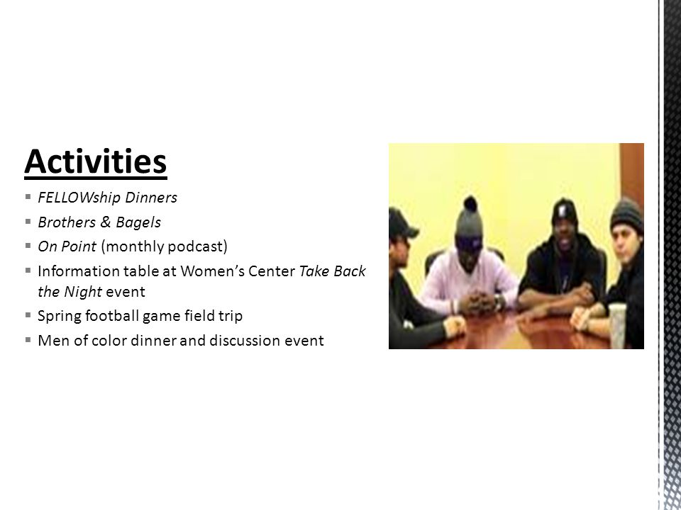 Activities  FELLOWship Dinners  Brothers & Bagels  On Point (monthly podcast)  Information table at Women's Center Take Back the Night event  Spring football game field trip  Men of color dinner and discussion event
