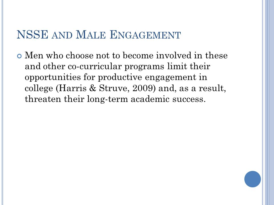 NSSE AND M ALE E NGAGEMENT Men who choose not to become involved in these and other co-curricular programs limit their opportunities for productive engagement in college (Harris & Struve, 2009) and, as a result, threaten their long-term academic success.
