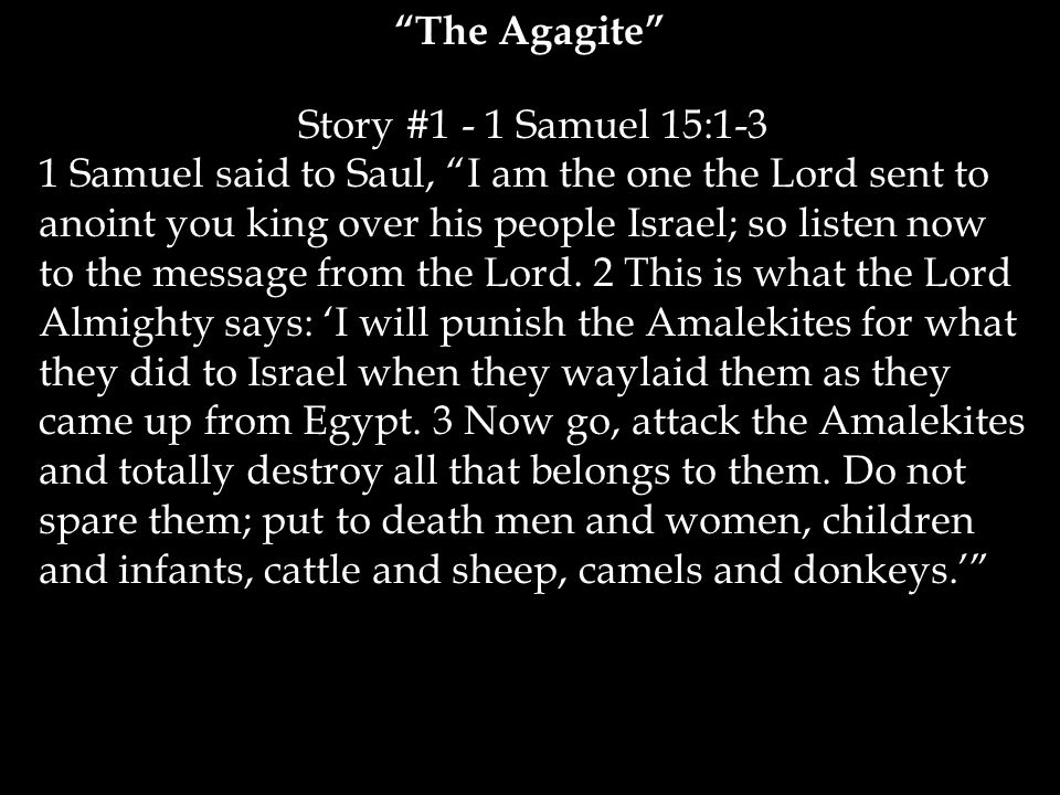 Story #1 - 1 Samuel 15:1-3 1 Samuel said to Saul, I am the one the Lord sent to anoint you king over his people Israel; so listen now to the message from the Lord.