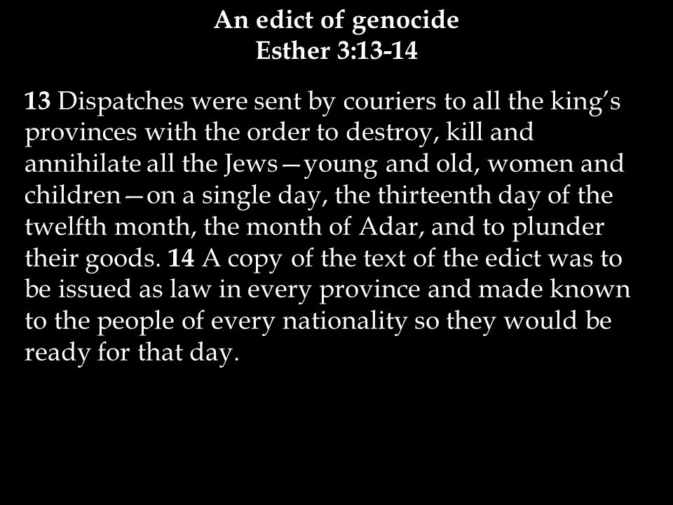 13 Dispatches were sent by couriers to all the king's provinces with the order to destroy, kill and annihilate all the Jews—young and old, women and children—on a single day, the thirteenth day of the twelfth month, the month of Adar, and to plunder their goods.