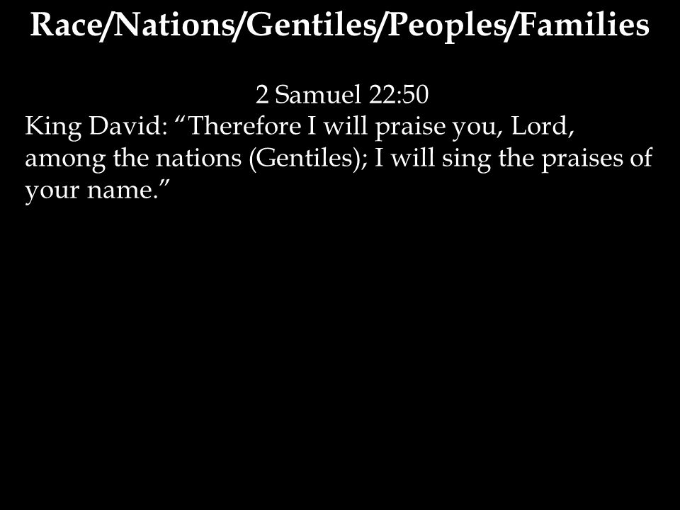 2 Samuel 22:50 King David: Therefore I will praise you, Lord, among the nations (Gentiles); I will sing the praises of your name. Race/Nations/Gentiles/Peoples/Families