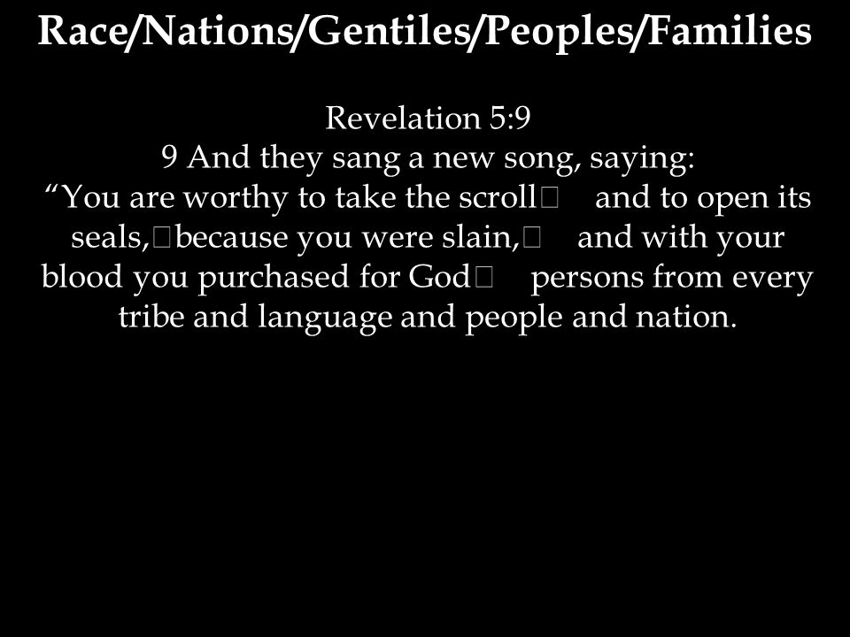 Revelation 5:9 9 And they sang a new song, saying: You are worthy to take the scroll and to open its seals, because you were slain, and with your blood you purchased for God persons from every tribe and language and people and nation.