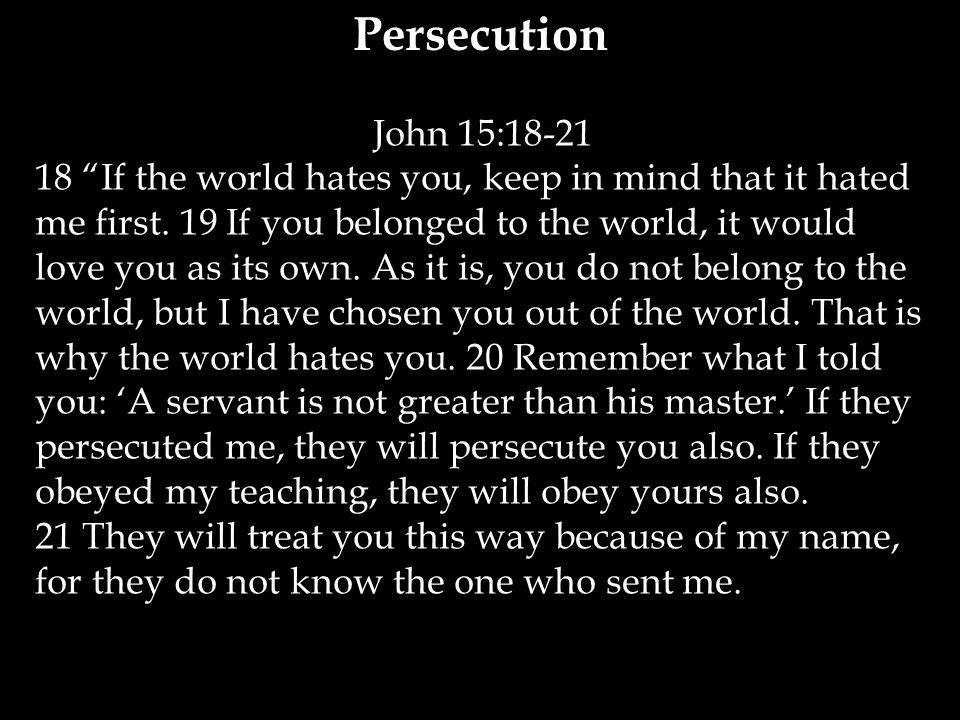 John 15:18-21 18 If the world hates you, keep in mind that it hated me first.