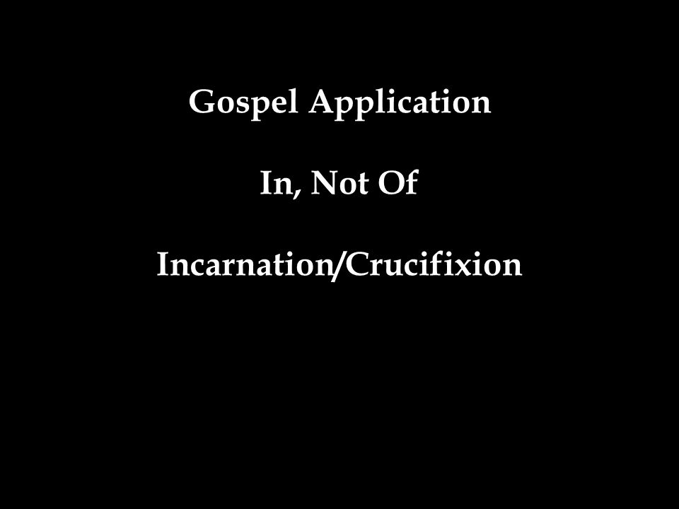 Gospel Application In, Not Of Incarnation/Crucifixion