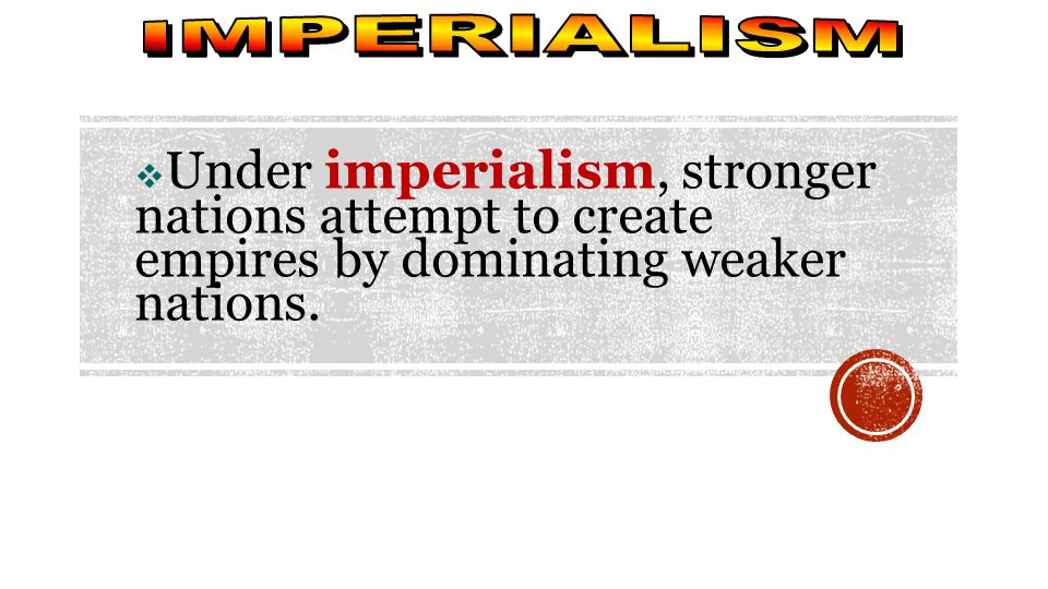  Under imperialism, stronger nations attempt to create empires by dominating weaker nations.