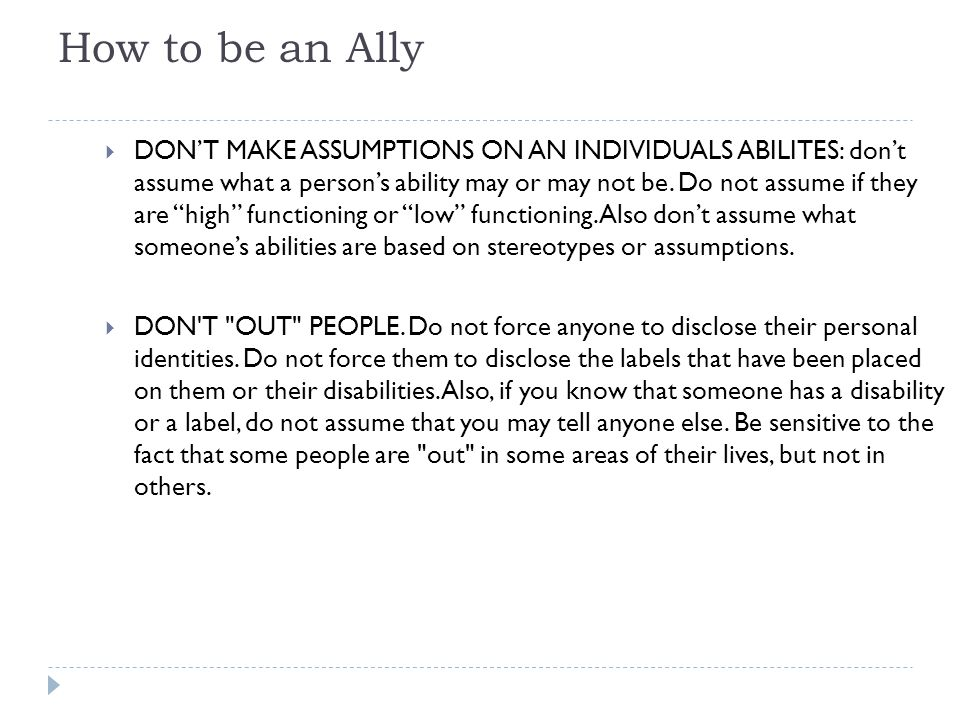 How to be an Ally  DON'T MAKE ASSUMPTIONS ON AN INDIVIDUALS ABILITES: don't assume what a person's ability may or may not be.