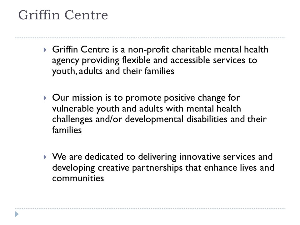 Griffin Centre  Griffin Centre is a non-profit charitable mental health agency providing flexible and accessible services to youth, adults and their families  Our mission is to promote positive change for vulnerable youth and adults with mental health challenges and/or developmental disabilities and their families  We are dedicated to delivering innovative services and developing creative partnerships that enhance lives and communities