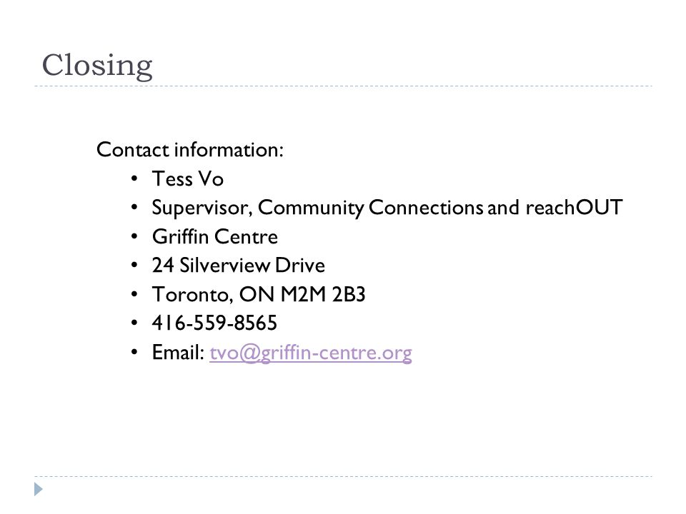 Closing Contact information: Tess Vo Supervisor, Community Connections and reachOUT Griffin Centre 24 Silverview Drive Toronto, ON M2M 2B3 416-559-8565 Email: tvo@griffin-centre.orgtvo@griffin-centre.org