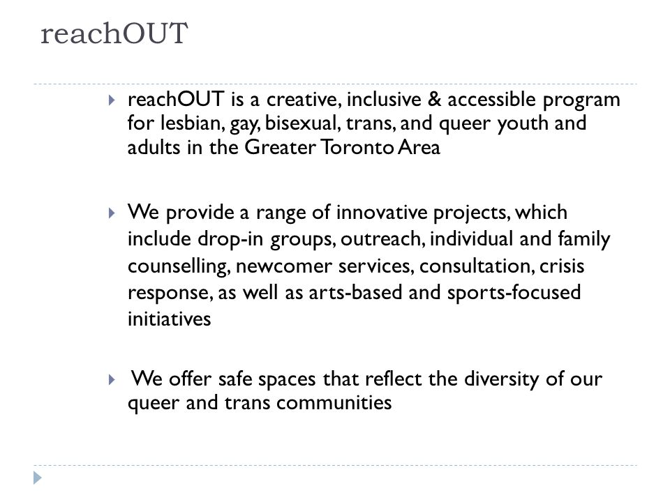 Background  In 2008, Griffin Centre received initial funding to establish reachOUT Newcomer Network (RNN)  A settlement program for lesbian, gay, bisexual, trans, queer and questioning (LGBTQ) newcomer youth ages 13 to 24 in Toronto  Staff team  1 Project Coordinator,  2 Settlement Workers (all full-time)  Goal  Increase access to settlement services for LGBTQ newcomer youth