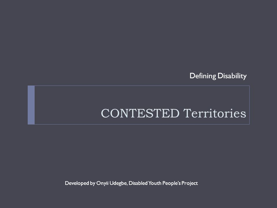 CONTESTED Territories Defining Disability Developed by Onyii Udegbe, Disabled Youth People's Project