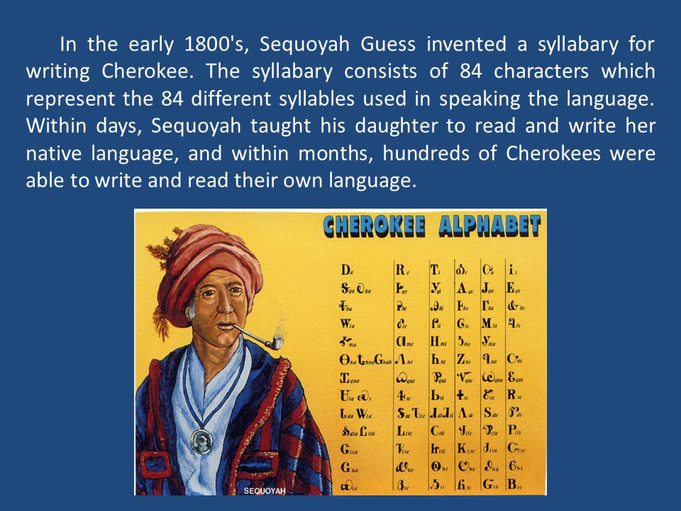 In the early 1800 s, Sequoyah Guess invented a syllabary for writing Cherokee.
