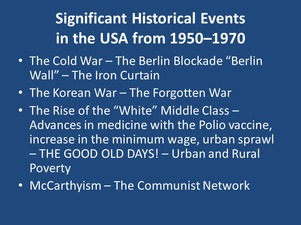 The Cold War – The Berlin Blockade Berlin Wall – The Iron Curtain The Korean War – The Forgotten War The Rise of the White Middle Class – Advances in medicine with the Polio vaccine, increase in the minimum wage, urban sprawl – THE GOOD OLD DAYS.