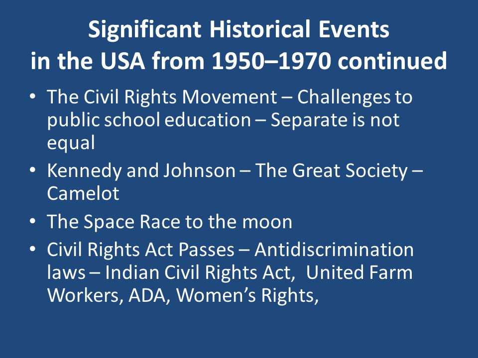 The Civil Rights Movement – Challenges to public school education – Separate is not equal Kennedy and Johnson – The Great Society – Camelot The Space Race to the moon Civil Rights Act Passes – Antidiscrimination laws – Indian Civil Rights Act, United Farm Workers, ADA, Women's Rights, Significant Historical Events in the USA from 1950–1970 continued
