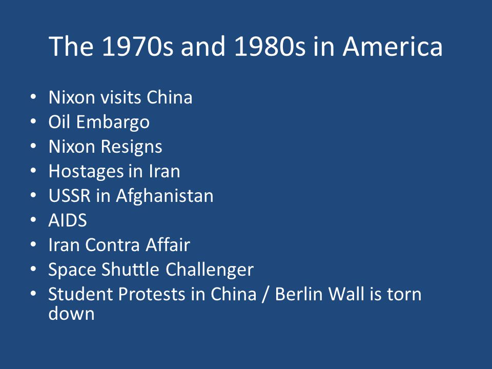 Nixon visits China Oil Embargo Nixon Resigns Hostages in Iran USSR in Afghanistan AIDS Iran Contra Affair Space Shuttle Challenger Student Protests in China / Berlin Wall is torn down The 1970s and 1980s in America