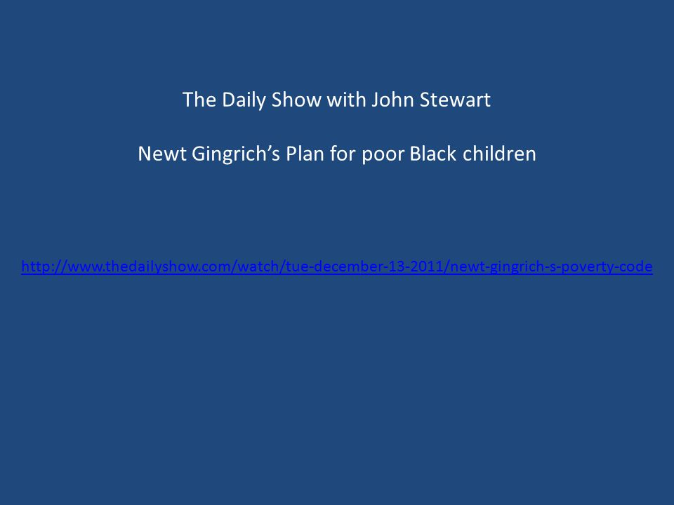 The Daily Show with John Stewart Newt Gingrich's Plan for poor Black children http://www.thedailyshow.com/watch/tue-december-13-2011/newt-gingrich-s-poverty-code