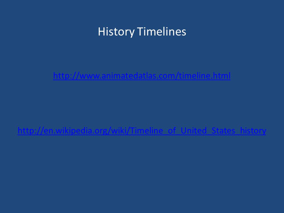History Timelines http://www.animatedatlas.com/timeline.html http://en.wikipedia.org/wiki/Timeline_of_United_States_history