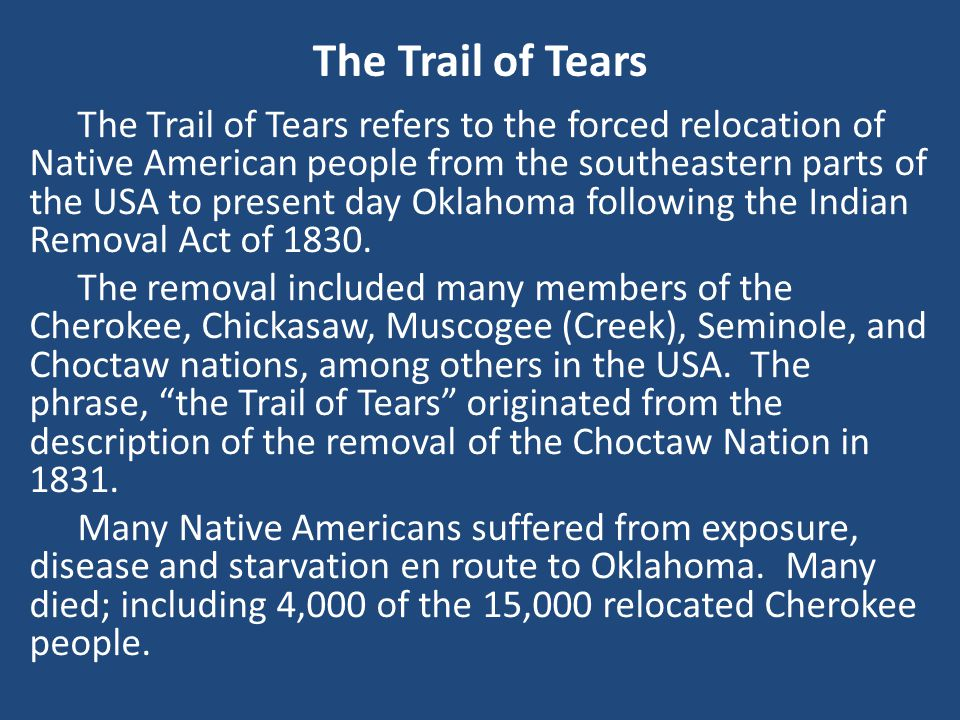 The Trail of Tears refers to the forced relocation of Native American people from the southeastern parts of the USA to present day Oklahoma following the Indian Removal Act of 1830.