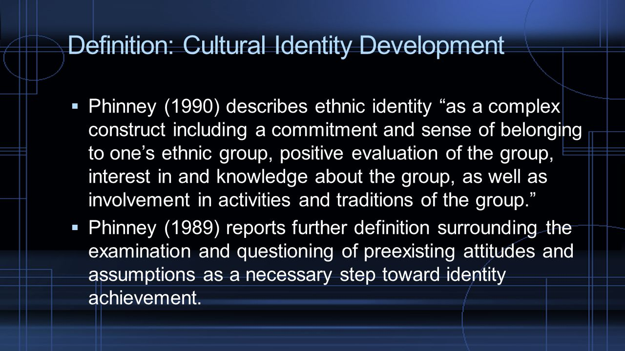 "Definition: Cultural Identity Development  Phinney (1990) describes ethnic identity ""as a complex construct including a commitment and sense of belon"