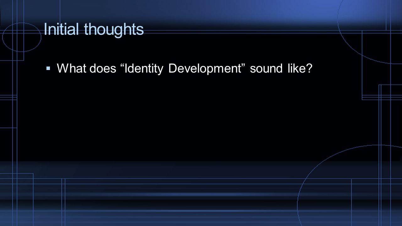 "Initial thoughts  What does ""Identity Development"" sound like?"