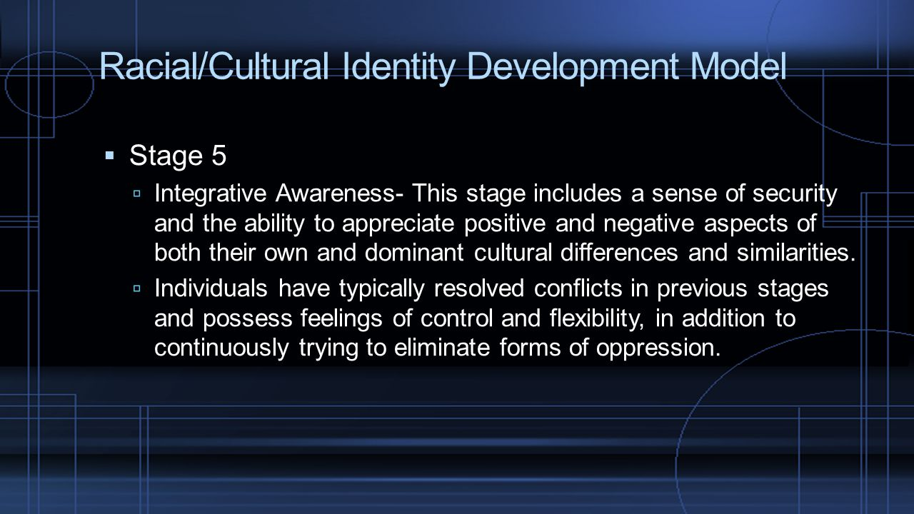 Racial/Cultural Identity Development Model  Stage 5  Integrative Awareness- This stage includes a sense of security and the ability to appreciate po