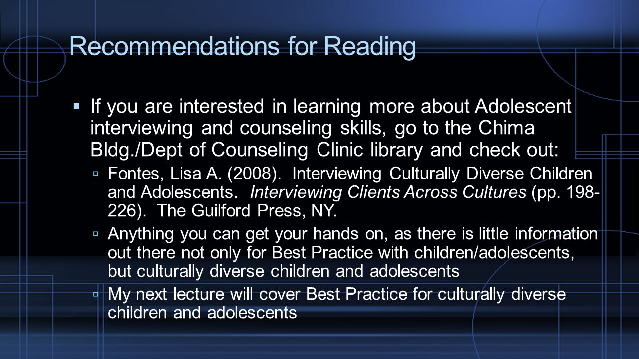 Recommendations for Reading  If you are interested in learning more about Adolescent interviewing and counseling skills, go to the Chima Bldg./Dept o