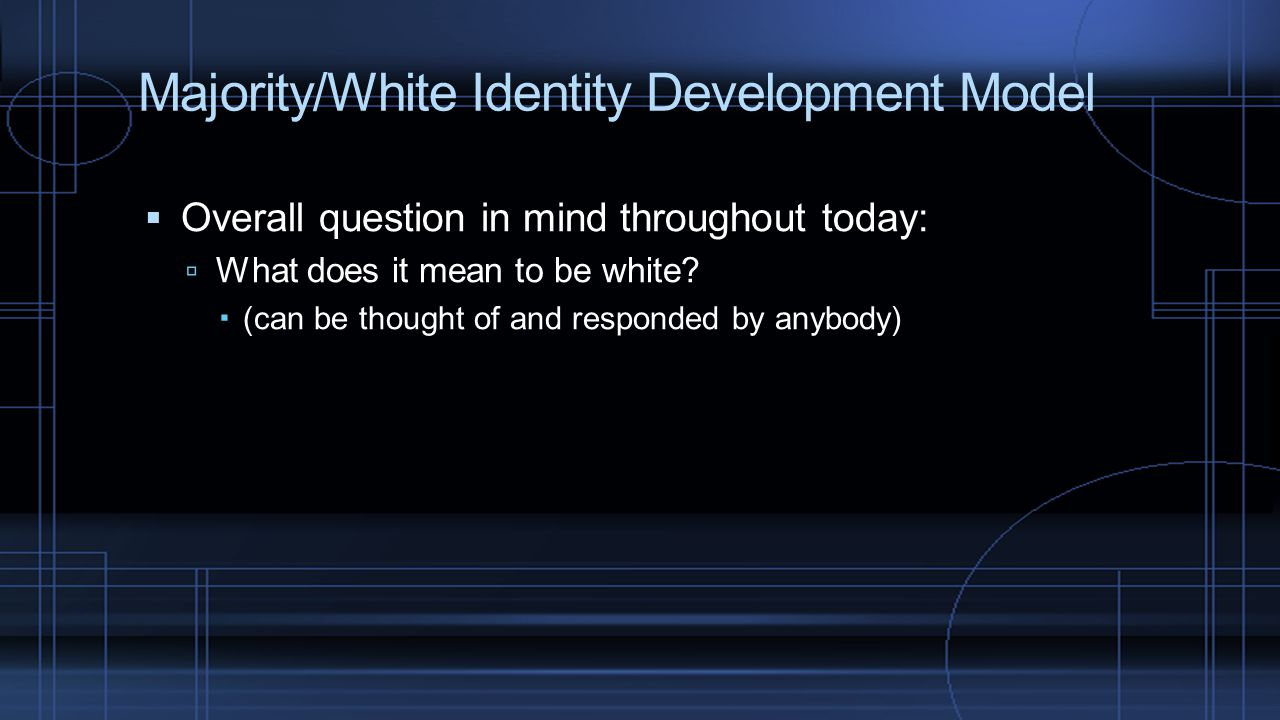 Majority/White Identity Development Model  Overall question in mind throughout today:  What does it mean to be white?  (can be thought of and respo