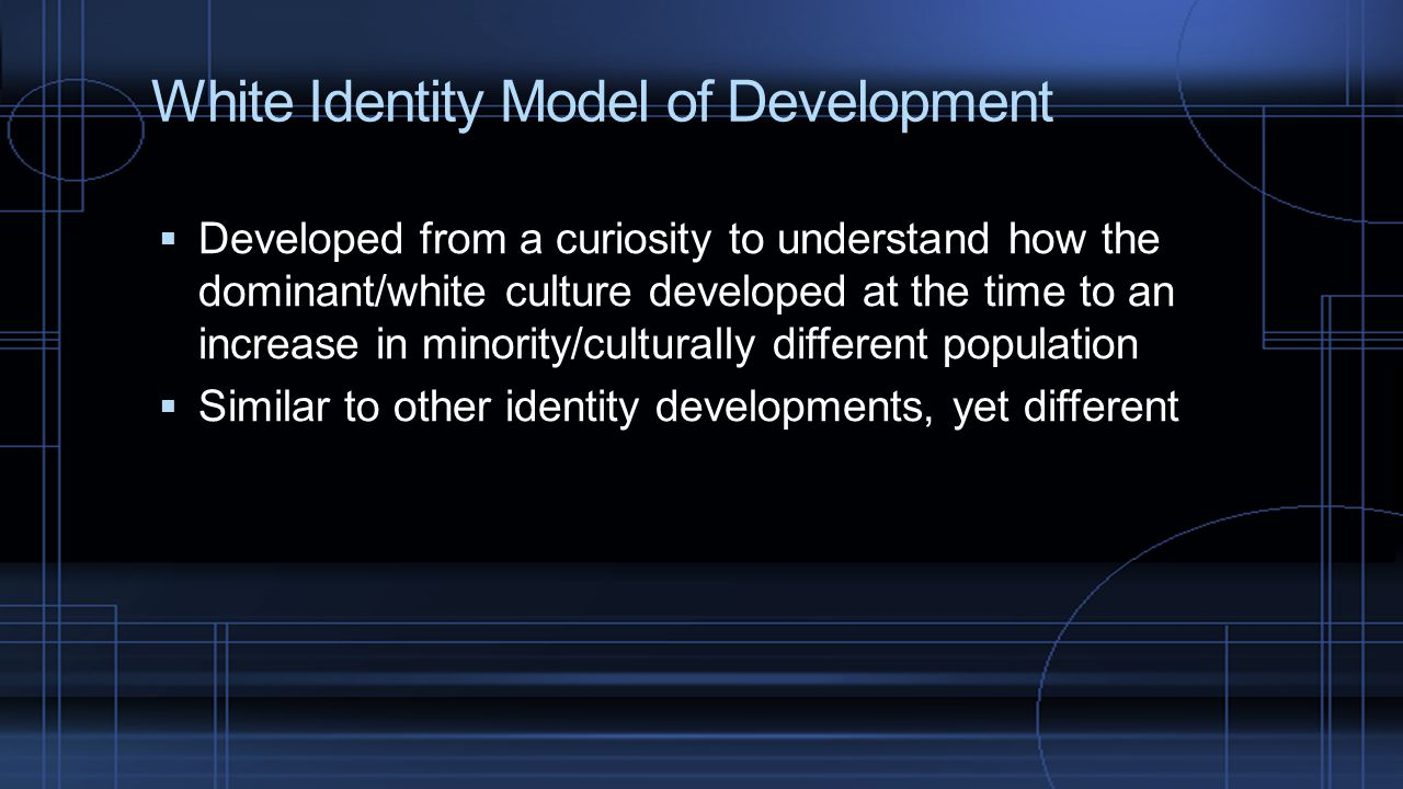 White Identity Model of Development  Developed from a curiosity to understand how the dominant/white culture developed at the time to an increase in