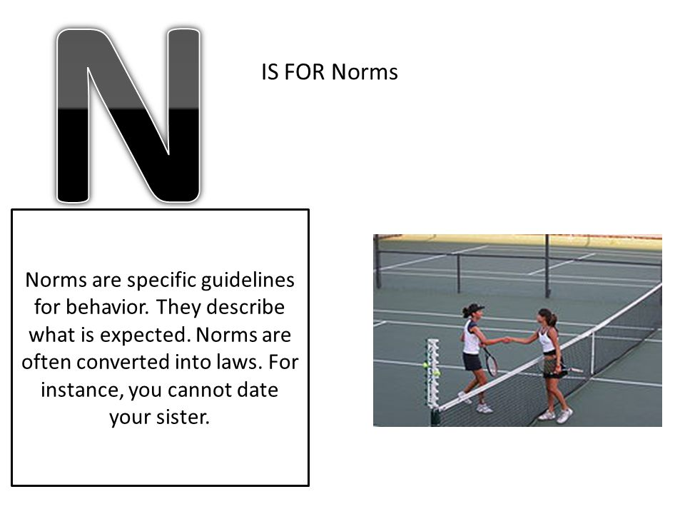 IS FOR Norms Norms are specific guidelines for behavior. They describe what is expected. Norms are often converted into laws. For instance, you cannot