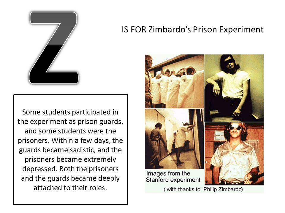 IS FOR Zimbardo's Prison Experiment Some students participated in the experiment as prison guards, and some students were the prisoners. Within a few