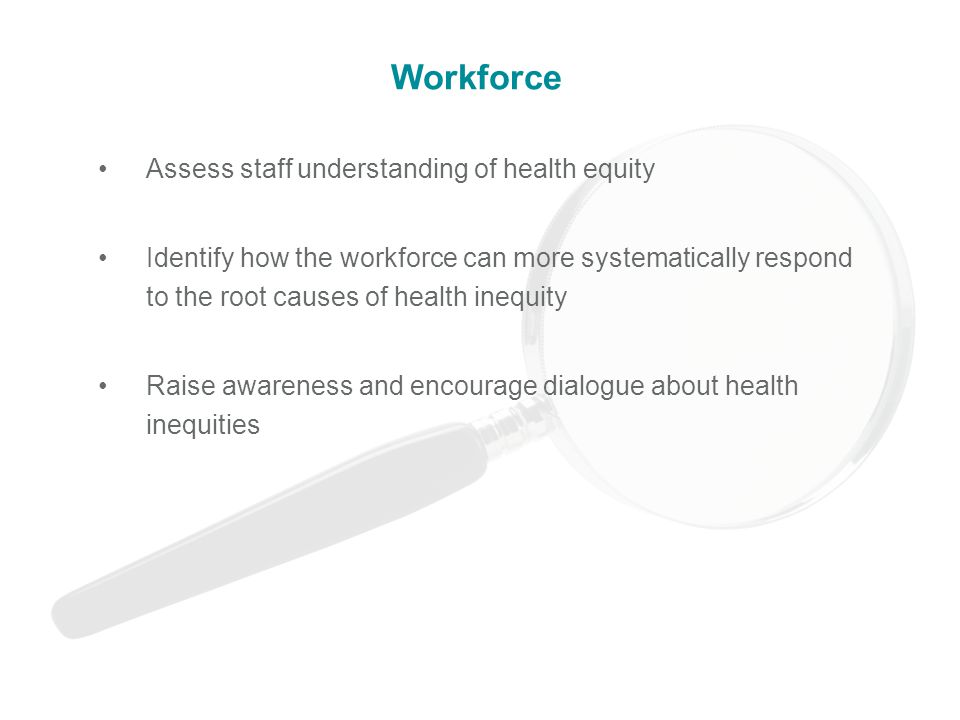 Assess staff understanding of health equity Identify how the workforce can more systematically respond to the root causes of health inequity Raise awareness and encourage dialogue about health inequities Workforce