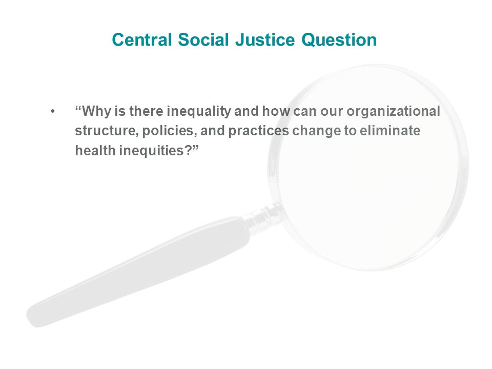 Why is there inequality and how can our organizational structure, policies, and practices change to eliminate health inequities Central Social Justice Question