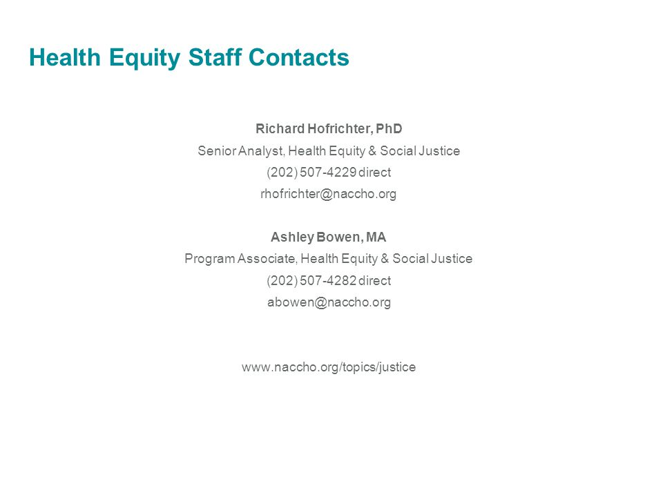 Health Equity Staff Contacts Richard Hofrichter, PhD Senior Analyst, Health Equity & Social Justice (202) 507-4229 direct rhofrichter@naccho.org Ashley Bowen, MA Program Associate, Health Equity & Social Justice (202) 507-4282 direct abowen@naccho.org www.naccho.org/topics/justice