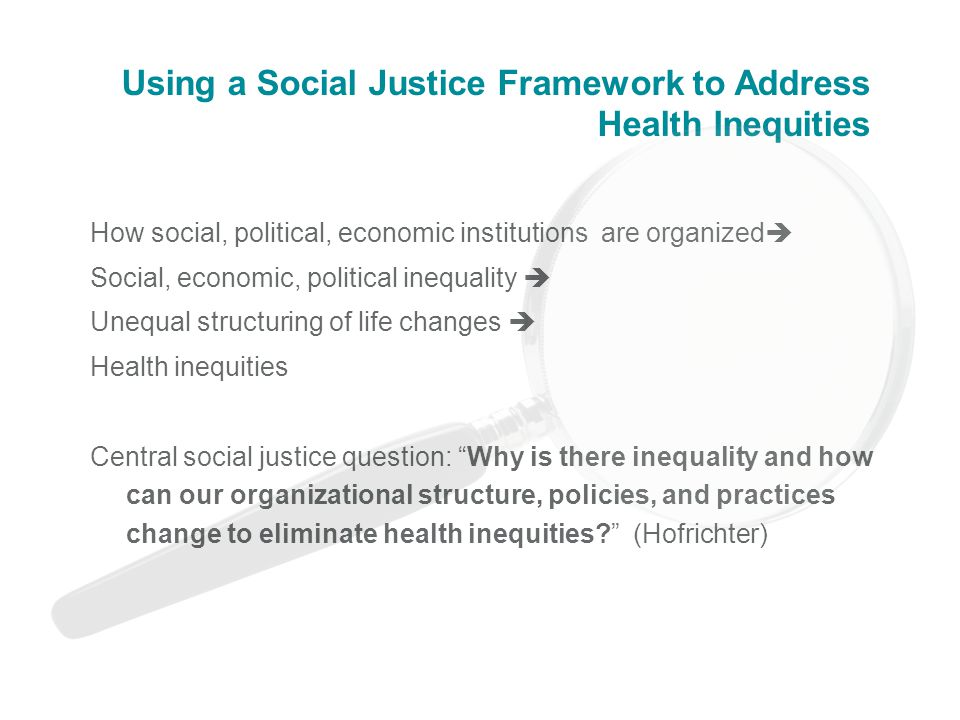 Using a Social Justice Framework to Address Health Inequities How social, political, economic institutions are organized  Social, economic, political inequality  Unequal structuring of life changes  Health inequities Central social justice question: Why is there inequality and how can our organizational structure, policies, and practices change to eliminate health inequities (Hofrichter)