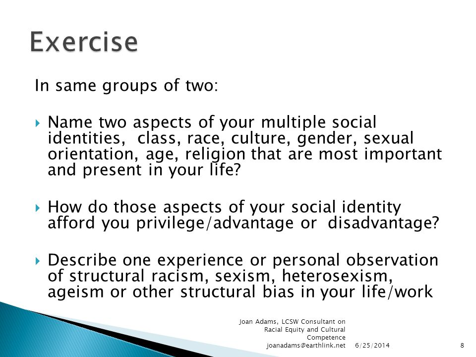 In same groups of two:  Name two aspects of your multiple social identities, class, race, culture, gender, sexual orientation, age, religion that are most important and present in your life.