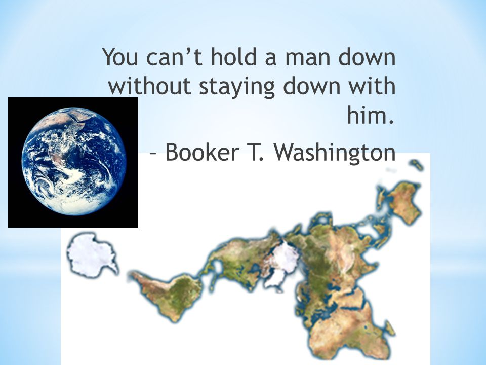 You can't hold a man down without staying down with him. – Booker T. Washington