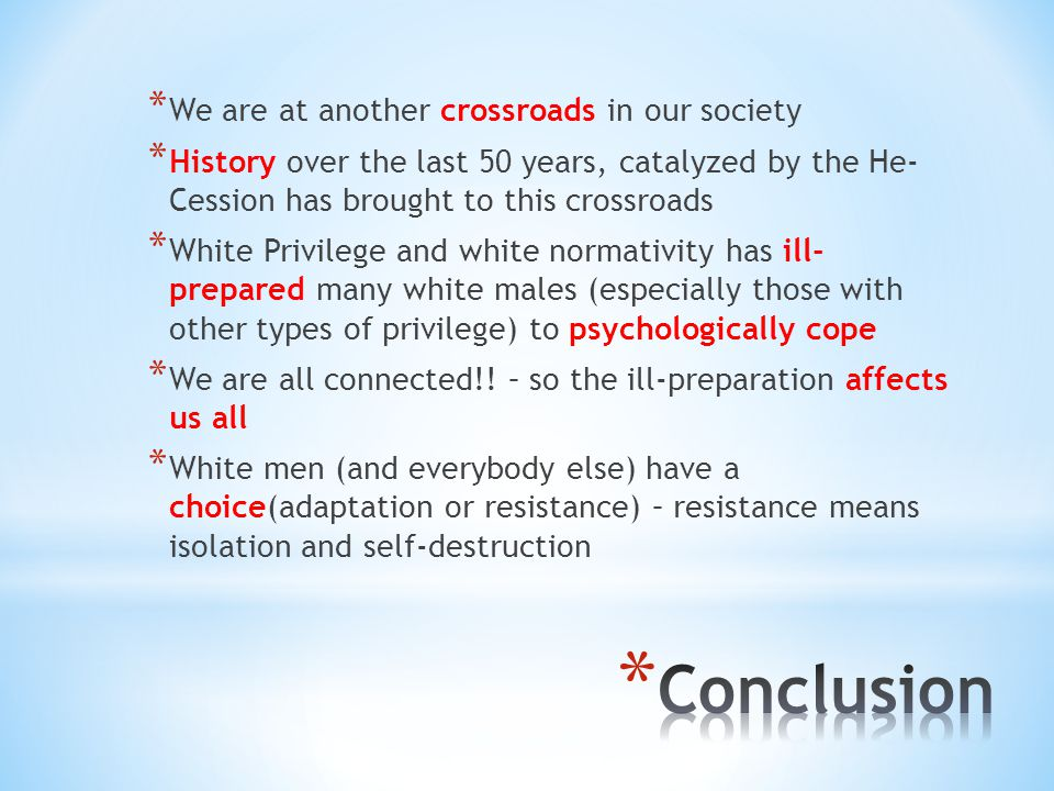 * We are at another crossroads in our society * History over the last 50 years, catalyzed by the He- Cession has brought to this crossroads * White Privilege and white normativity has ill- prepared many white males (especially those with other types of privilege) to psychologically cope * We are all connected!.