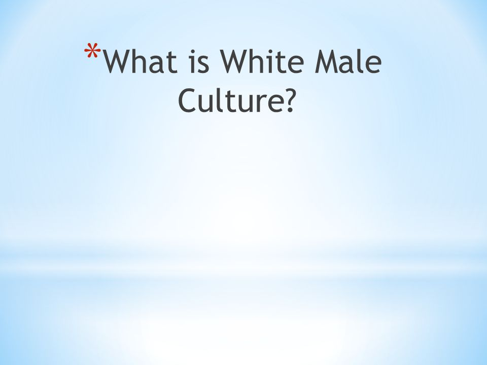 * What is White Male Culture