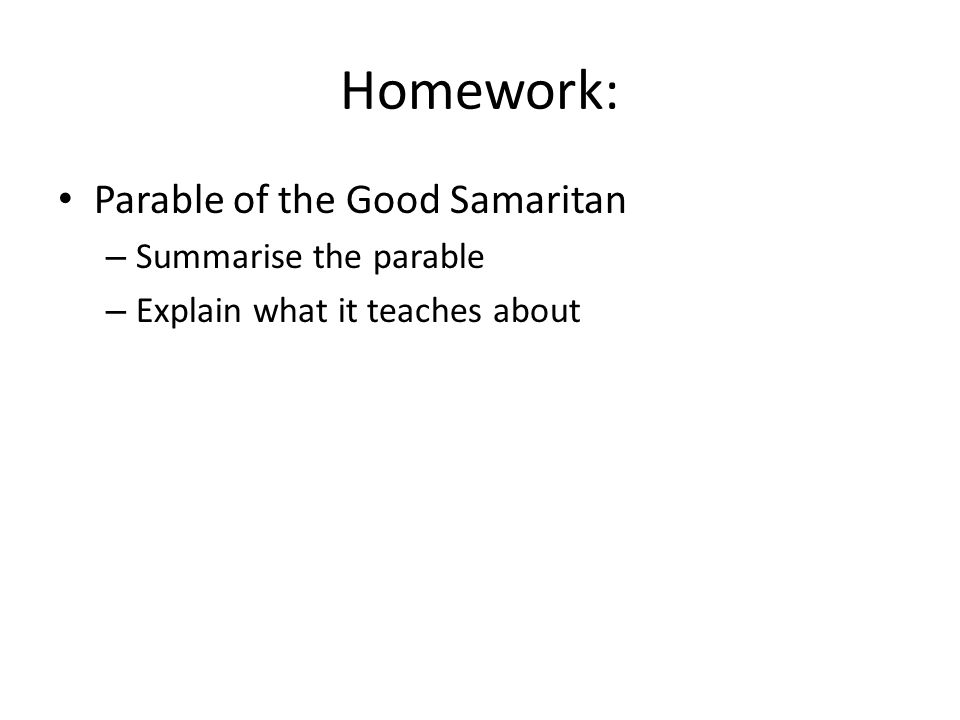 Homework: Parable of the Good Samaritan – Summarise the parable – Explain what it teaches about