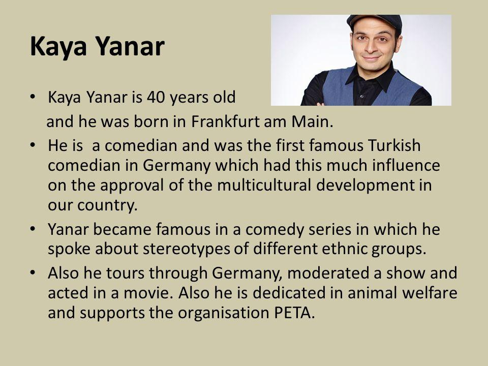Kaya Yanar Kaya Yanar is 40 years old and he was born in Frankfurt am Main.