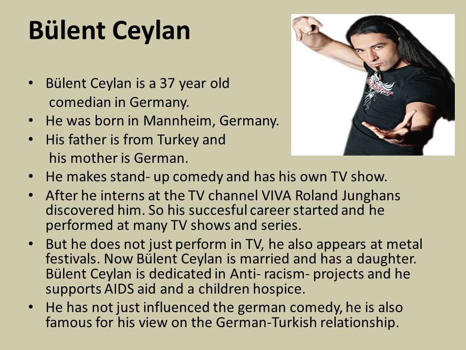 Bülent Ceylan Bülent Ceylan is a 37 year old comedian in Germany. He was born in Mannheim, Germany. His father is from Turkey and his mother is German